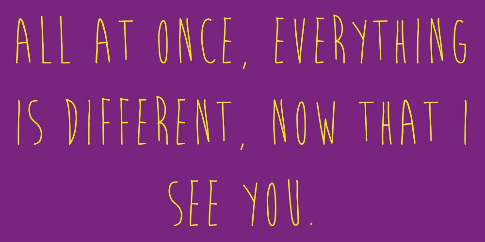 "Meme that says: ""All at once, everything is different, now that I see you."""
