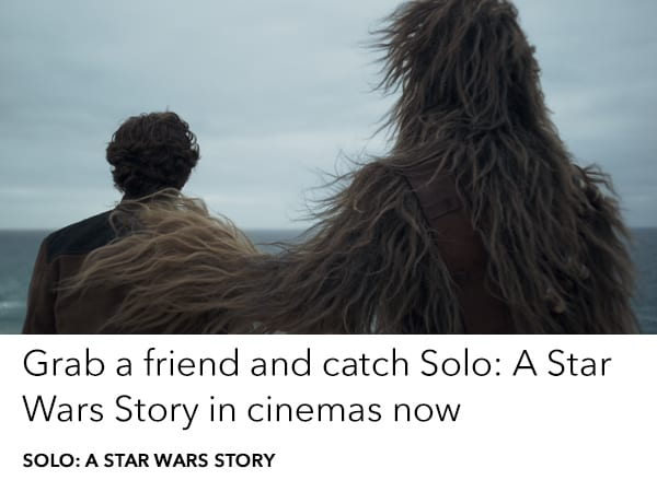 Be the first to see Solo: A Star Wars Story in cinemas now