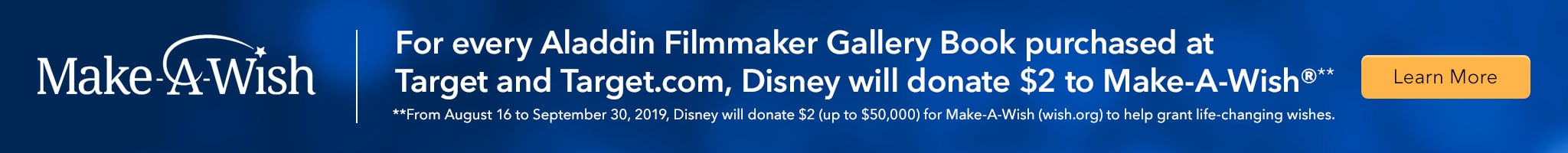 For every Aladdin Filmmaker Gallery Book purchased at Target and Target.com, Disney will donate $2 to Make-A-Wish®** **From August 16 to September 30, 2019, Disney will donate $2 (up to $50,000) for Make-A-Wish (wish.org) to help grant life-changing wishes.