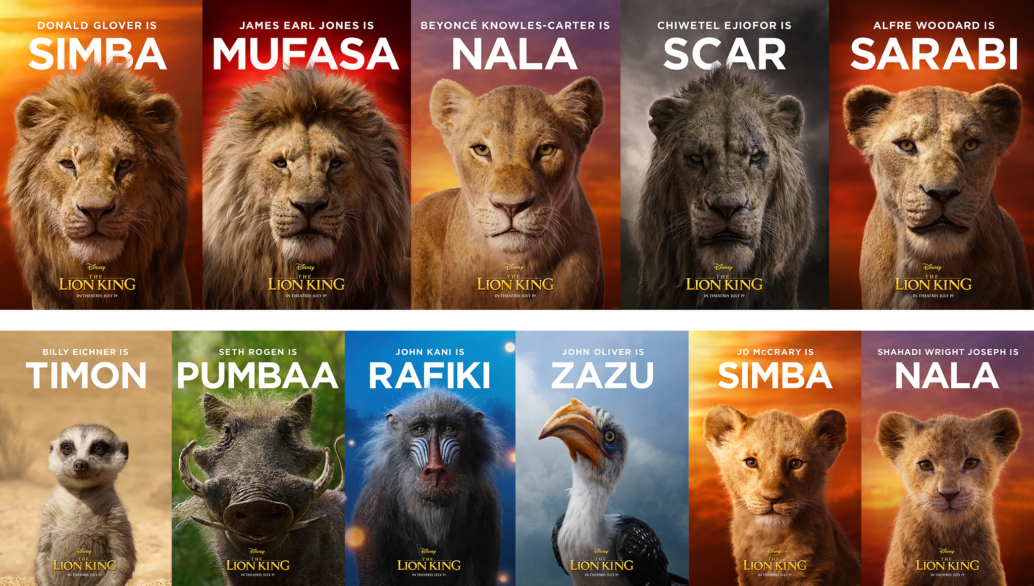 Donald Glover is Simba - James Earl Jones is Mufasa - Beyonce Knowles-Carter is Nala - Chiwetel Ejiofor is Scar - Alfre Woodard is Sarabi - Billy Eichner is Timon - Seth Rogen is Pumbaa - John Kani is Rafiki - John Oliver is Zazu - JD McCrary is Simba - Shahadi Wright Joseph is Nala