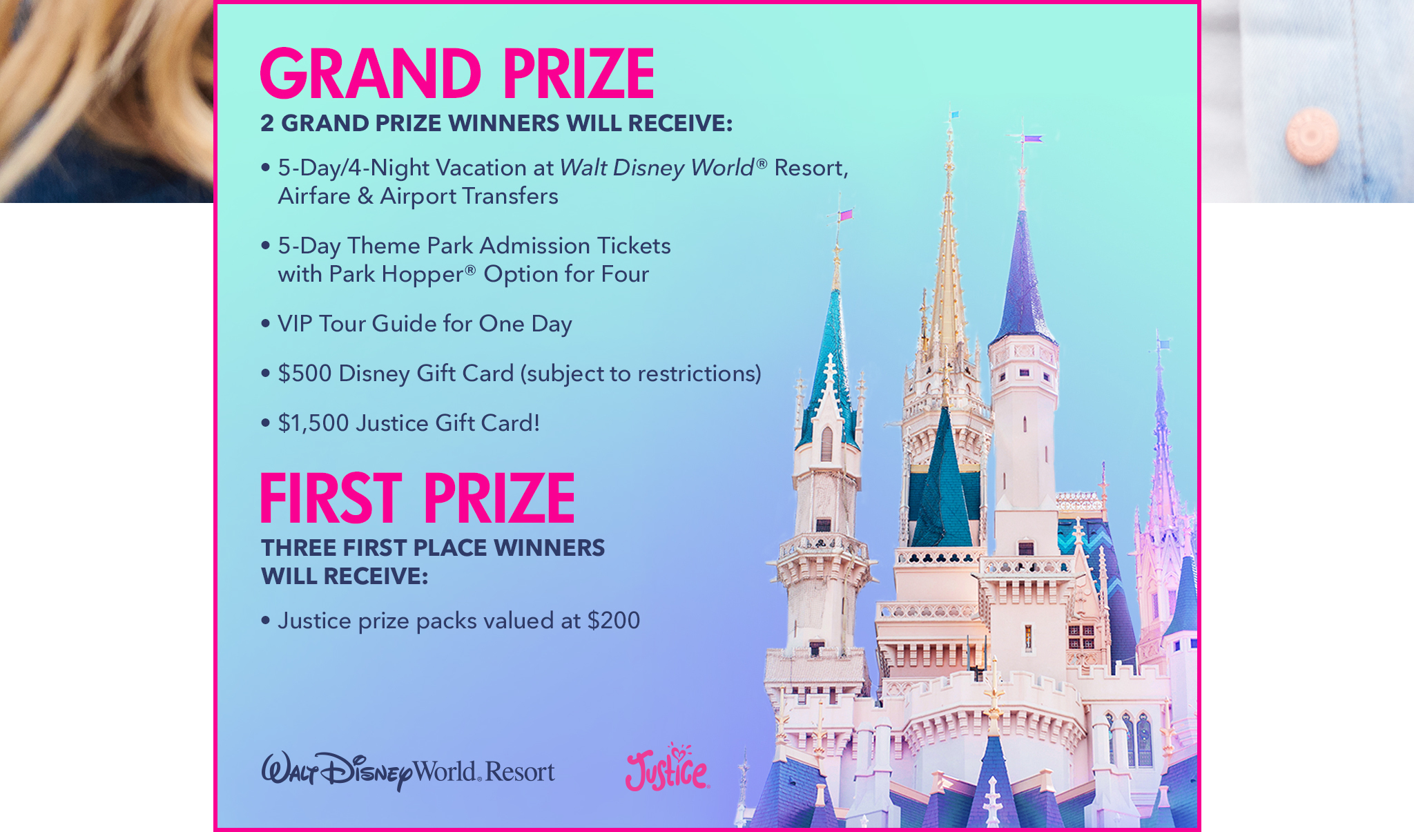 GRAND PRIZE | 2 Grand Prize Winners Will Receive: 5-Day/4-Night Vacation at Walt Disney World Resort®, Airfare & Airport Transfers | 5-Day Theme Park Admission Tickets with Park Hopper® Option for Four | VIP Tour Guide for One Day | $500 Disney Gift Card (subject to restrictions) | $1,500 Justice Gift Card! | FIRST PRIZE | Three First Place Winners Will Receive: Justice prize packs valued at $200. | Justice | Walt Disney World Resort®