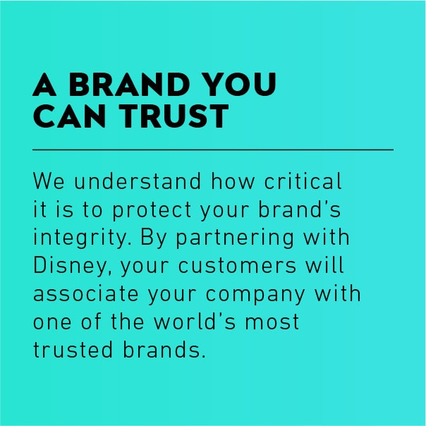 A Brand You Can Trust: We understand how critical it is to protect your brand's integrity. By partnering with Disney, your customers will associate your company with one of the world's most trusted brands.