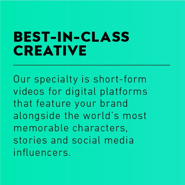 Best in Class Creative: Our specialty is short-form videos for digital platforms that feature your brand alongside the world's most memorable characters,  stories and social media influencers.