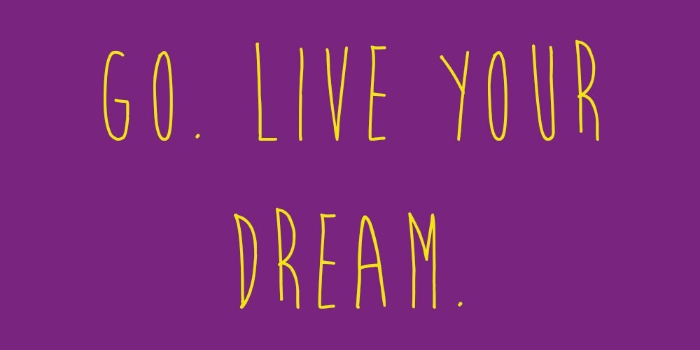 "Meme that says: ""Go. Live your dream."""