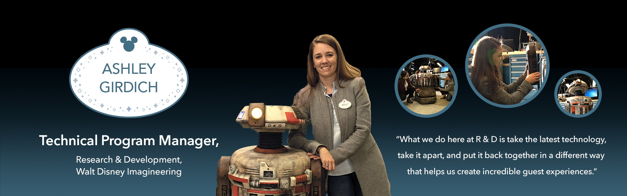 Ashley Girdich, Technical Program Manager, Research & Development, Walt Disney Imagineering: What we do here at R & D is take the latest technology, take it apart, and put it back together in a different way that helps us create incredible guest experiences.