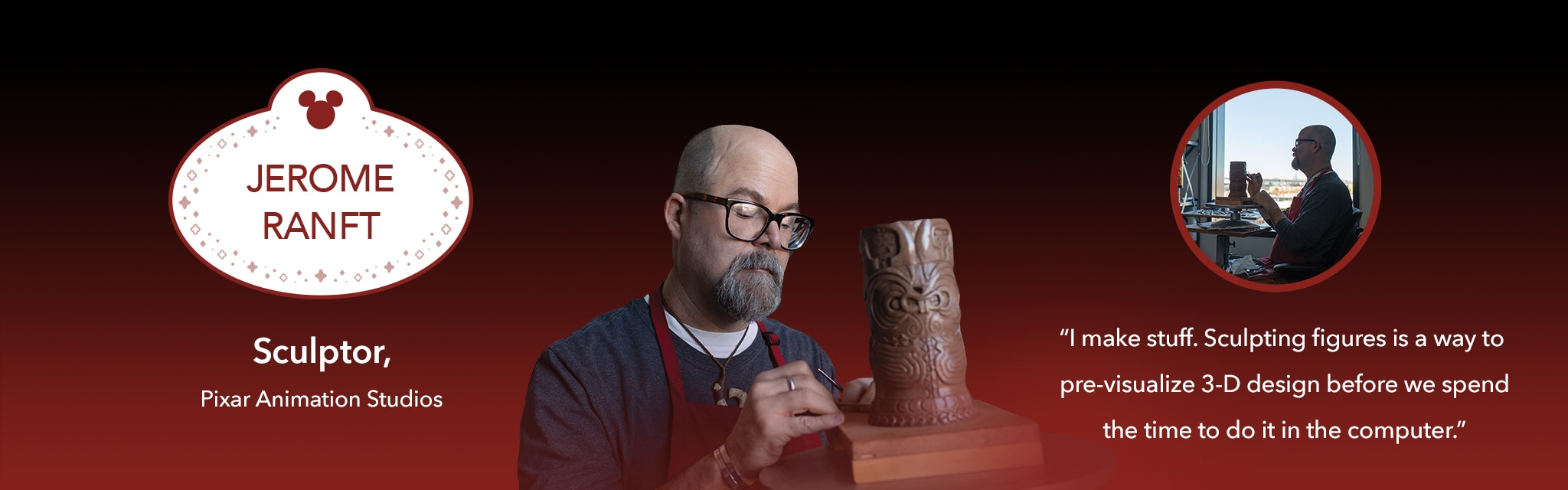 Jerome Ranft, Sculptor, Pixar Animation Studios: I make stuff. Sculpting figures is a way to pre-visualize 3-D design before we spend the time to do it in the computer.