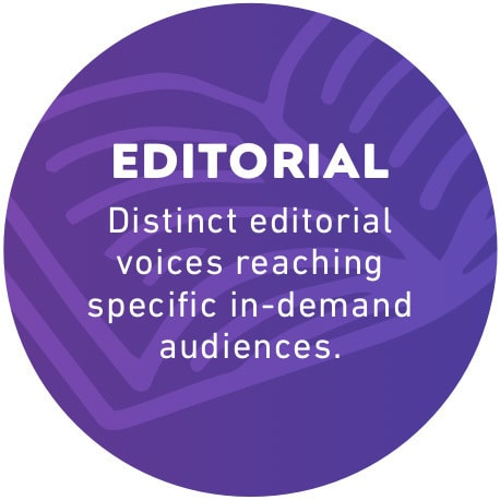 Editorial: Distinct editorial voices reaching specific in-demand audiences.