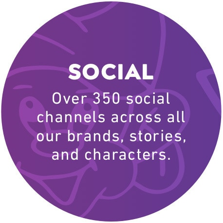 Social: Over 350 social channels across all our brands, stories, and characters.