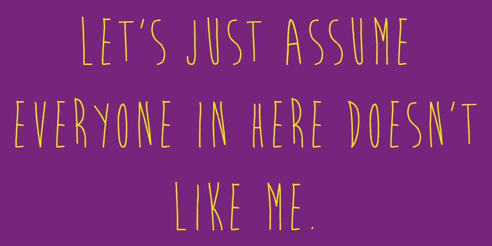 """Meme that says: """"Let's just assume everyone in here doesn't like me."""""""