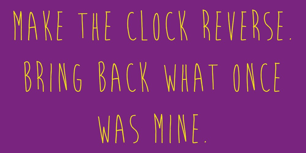 """Meme that says """"Make the clock reverse. Bring back what once was mine."""""""