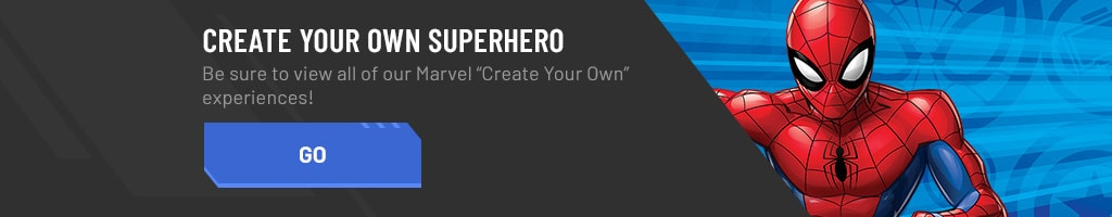 "Create your own Super Hero with our Marvel ""Create Your Own"" experiences! If you love Spider-Man be sure to Create Your Own Web Warrior. If you're a fan of Iron Man be sure to Create Your Own Iron Man Suit. And if you're a Guardians fan be sure to Create Your Own Guardian of the Galaxy."