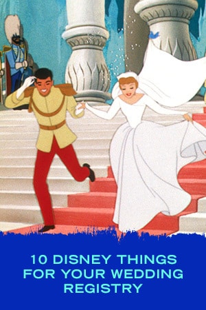 10 DISNEY THINGS FOR YOUR WEDDING REGISTRY