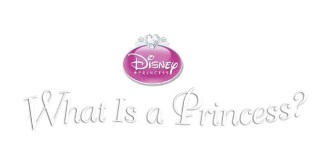 Disney Princess: What is a Princess?