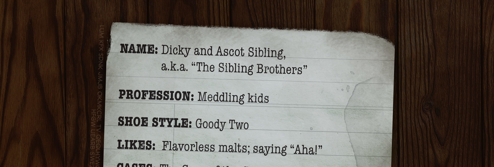 """NAME: Dicky and Ascot Sibling, a.k.a. """"The Sibling Brothers"""" PROFESSION: Meddling kids SHOE STYLE: Goody Two LIKES: Flavorless malts; saying """"Aha!"""" CASES: The Case of the Caper-Case Caper; The Horrifying Hair-Raising Happenstance at Hyperbole Hall; The Befuddling Scuttlebutt of the Scuttled Butler's Cuttlefish Hut HOBBY AS KIDS: Going to church; finishing each other's sentences HOBBY AS ADULTS: Going to jail; finishing each other's life sentences"""