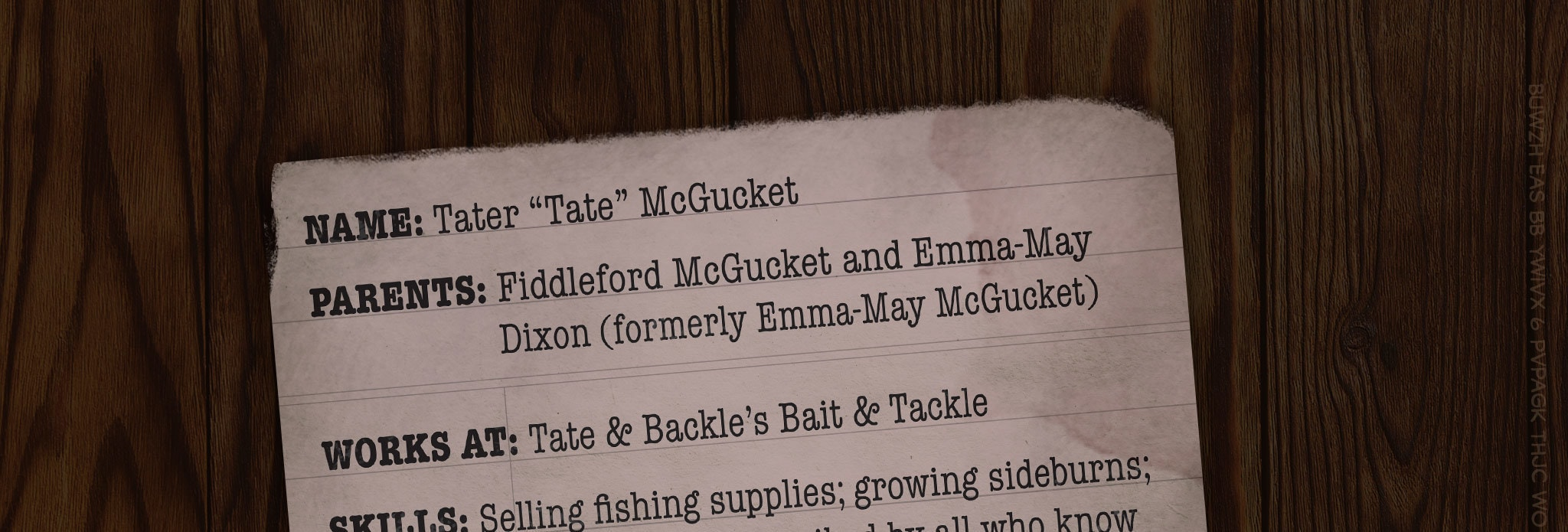 "NAME: Tater ""Tate"" McGucket PARENTS: Fiddleford McGucket and Emma-May Dixon (formerly Emma-May McGucket) WORKS AT: Tate & Backle's Bait & Tackle SKILLS: Selling  fishing supplies; growing sideburns; saying ""Yep;"" is described by all who know him as ""a simple man"" SECRET SHAME: Scored so high on the SATs that the grading machine exploded. Can predict the stock market and weather patterns. Guesses the correct Oregon State Lottery numbers every year, but tells no one. CURRENT RESIDENCE: Living with his father in Northwest Manor (renamed ""McGucket's Hootenanny Hut!!""). Preston Northwest does not care for this name."