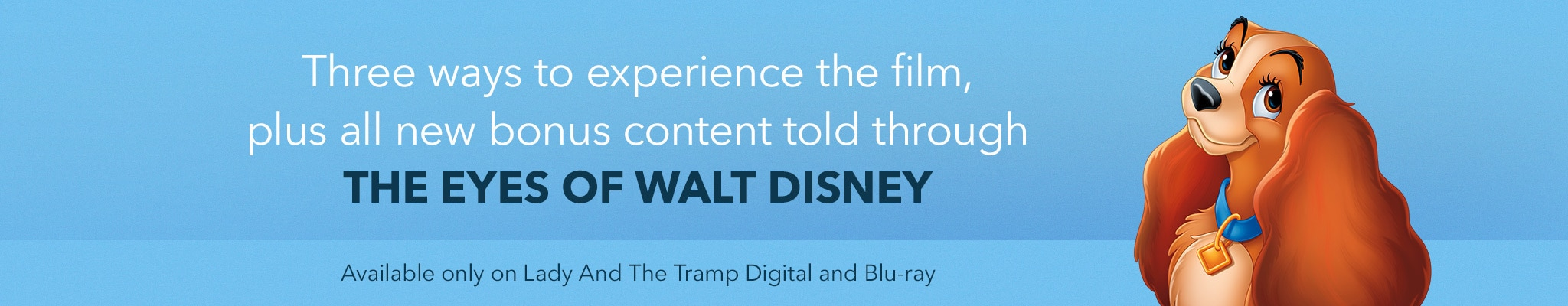 Three ways to experience the film, plus all-new bonus content told through the eyes of Walt Disney. Available only on Lady and the Tramp Digial and Blu-ray