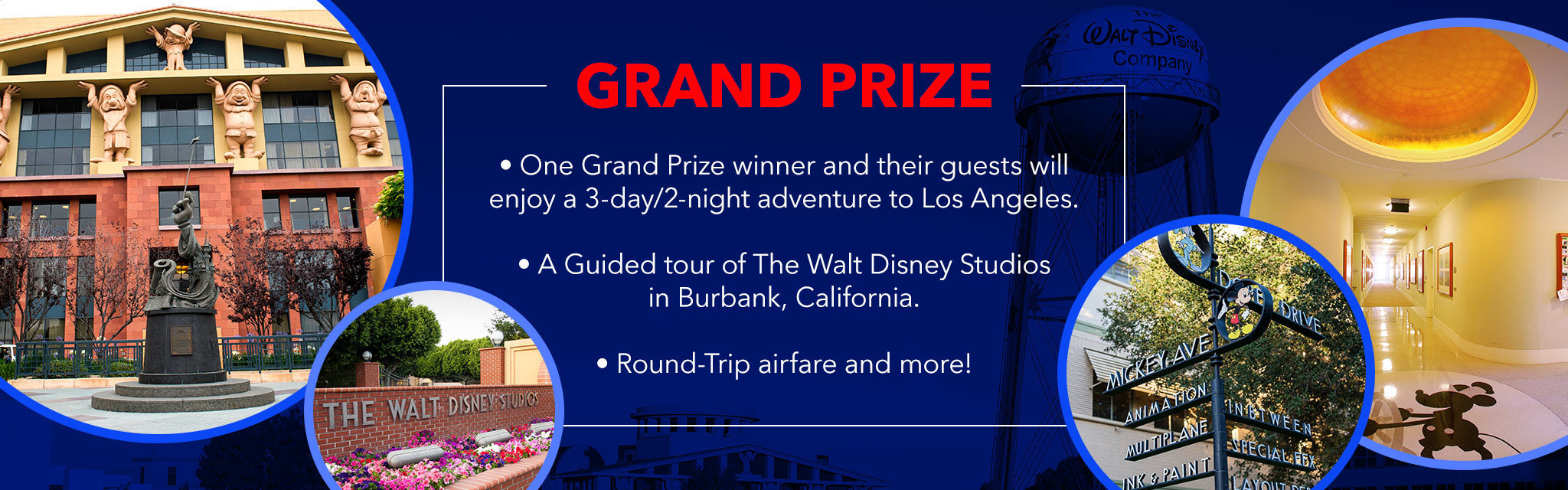 Grand Prize. One grand prize winner and their guests will enjoy a 3 day, 2 night adventure to Los Angeles. A Guided tour of the Walt Disney Studios in Burbank, California. Round Trip airfare and more.