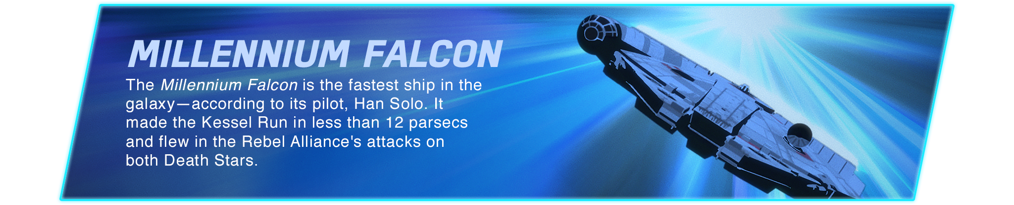 Millennium Falcon - The Millennium Falcon is the fastest ship in the galaxy—according to its pilot, Han Solo. It made the Kessel Run in less than 12 parsecs and flew in the Rebel Alliance's attacks on both Death Stars.