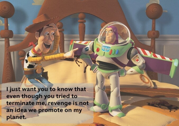 """Woody pointing at Buzz Lightyear while Buzz tells him: """"I just want you to know that even though you tried to terminate me, revenge is not an idea we promote on my planet."""""""