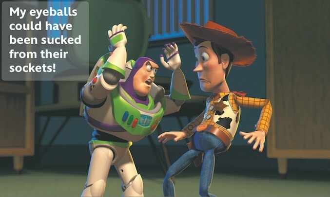 """Buzz Lightyear saying: """"My eyeballs could have been sucked from their sockets!"""" to Woody"""