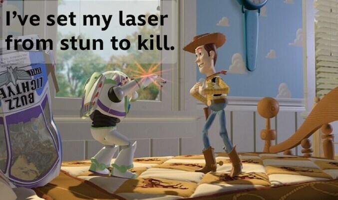 "Buzz Lightyear telling Woody: ""I've set my laser from stun to kill."""