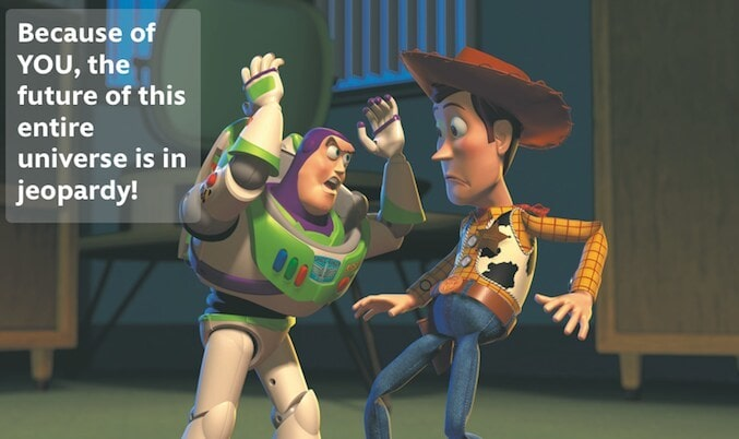 """Buzz Lightyear telling Woody: """"Because of YOU, the future of this entire universe is in jeopardy!"""""""