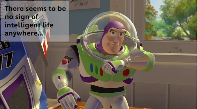 """Buzz Lightyear saying: """"There seems to be no sign of intelligent life anywhere..."""" in the animated movie """"Toy Story"""""""