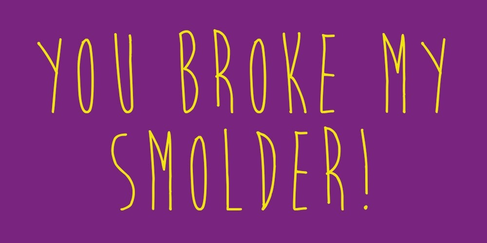 "Meme that says: ""You broke my smolder!"""